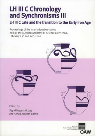 LH III C Chronology and Synchronisms III. LH III C Late and the Τransition to the Early Iron Age. Proceedings of the international Workshop held at the Austrian Academy of Sciences at Vienna, February 23rd and 24th, 2007