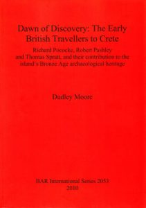 Dawn of Discovery: The Early British Travellers to Crete. Richard Pococke, Robert Pashley and Thomas Spratt, and their Contribution to the Island's Bronze Age Archaeological Heritage