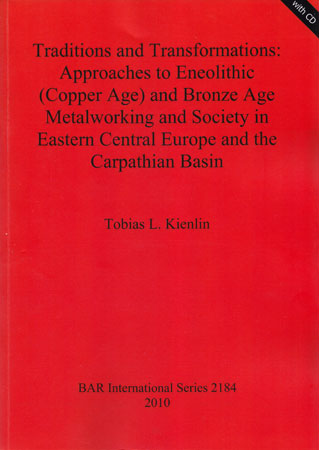 Traditions and Transformations: Approaches to Eneolithic (Copper Age) and Bronze Age Metalworking and Society in Eastern Central Europe and the Carpathian Basin