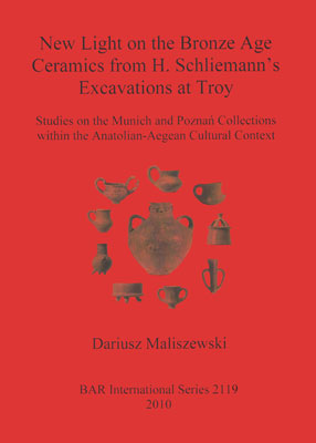 New Light on the Bronze Age Ceramics from H. Schliemann's Excavations at Troy: Studies on the Munich and Poznań Collections within the Anatolian-Aegean Cultural Context
