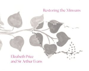 Restoring the Minoans. Elizabeth Price and Sir Arthur Evans