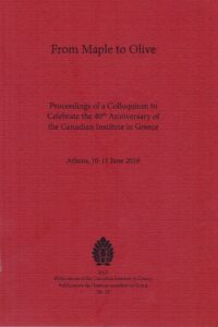 From Maple to Olive: Proceedings of a Colloquium to Celebrate the 40th Anniversary of the Canadian Institute in Greece. Athens, 10–11 June 2016